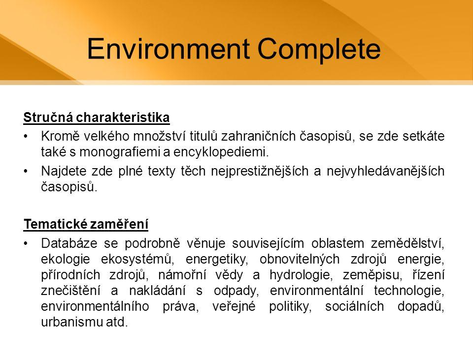 Environment Complete Počty titulů (plné texty) •Více než 200 nejprestižnější a nejvyhledávanějších časopisů Počty titulů (abstrakt) •Více než 2 miliony záznamů z více než 2.000 zahraničních titulů (včetně 1.200 aktivně indexovaných titulů) Další prameny •Plný text pro 800 encyklopedií a monografií Retrospektiva •V databázi je možno zpětně dohledávat až do 40.
