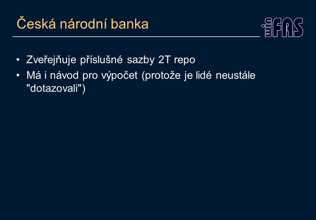 Česká národní banka •Zveřejňuje příslušné sazby 2T repo •Má i návod pro výpočet (protože je lidé neustále dotazovali )