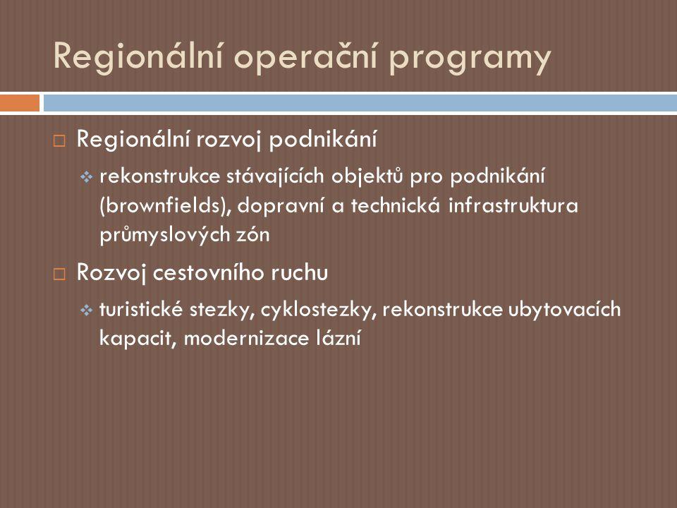 Regionální operační programy  Regionální rozvoj podnikání  rekonstrukce stávajících objektů pro podnikání (brownfields), dopravní a technická infrastruktura průmyslových zón  Rozvoj cestovního ruchu  turistické stezky, cyklostezky, rekonstrukce ubytovacích kapacit, modernizace lázní