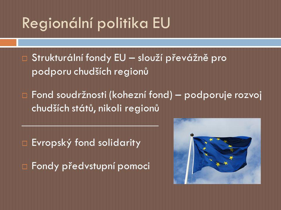 Regionální politika EU  Strukturální fondy EU – slouží převážně pro podporu chudších regionů  Fond soudržnosti (kohezní fond) – podporuje rozvoj chudších států, nikoli regionů ________________________  Evropský fond solidarity  Fondy předvstupní pomoci