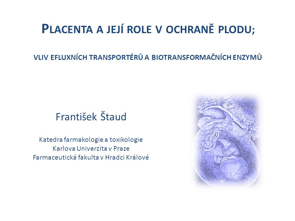 Schéma prezentace 1.Význam a funkce placenty 2.Placentární bariéra 3.Metody studia placentární bariéry 4.Význam efluxních lékových transportérů a biotransformačních enzymů pro transplacentární kinetiku 5.Klinické aspekty 6.Další směry výzkumu placentární bariéry