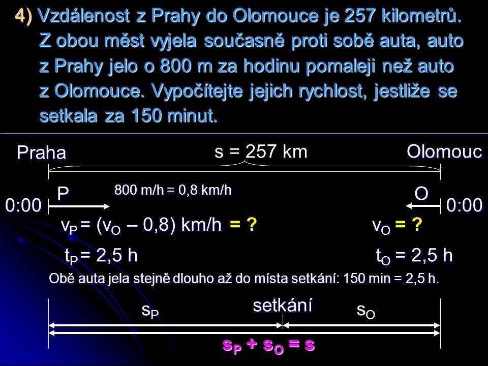 Praha 0:00 O 0:00 P vOvOvOvO vPvPvPvP Olomoucs = 257 km = ? s P + s O = s tPtPtPtP tOtOtOtO 4) Vzdálenost z Prahy do Olomouce je 257 kilometrů. Z obou