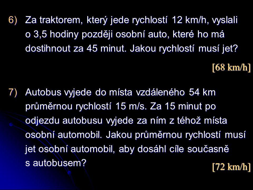 6)Za traktorem, který jede rychlostí 12 km/h, vyslali o 3,5 hodiny později osobní auto, které ho má dostihnout za 45 minut. Jakou rychlostí musí jet?