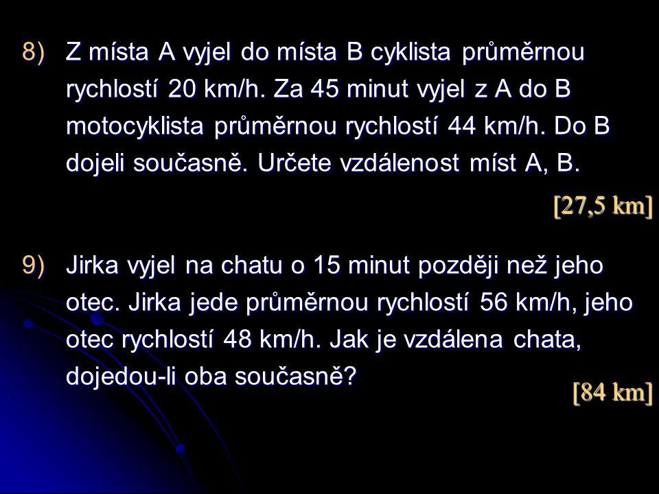 8)Z místa A vyjel do místa B cyklista průměrnou rychlostí 20 km/h. Za 45 minut vyjel z A do B motocyklista průměrnou rychlostí 44 km/h. Do B dojeli so