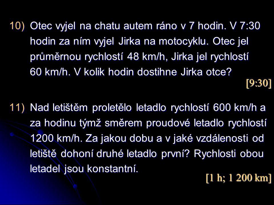10)Otec vyjel na chatu autem ráno v 7 hodin. V 7:30 hodin za ním vyjel Jirka na motocyklu. Otec jel průměrnou rychlostí 48 km/h, Jirka jel rychlostí 6
