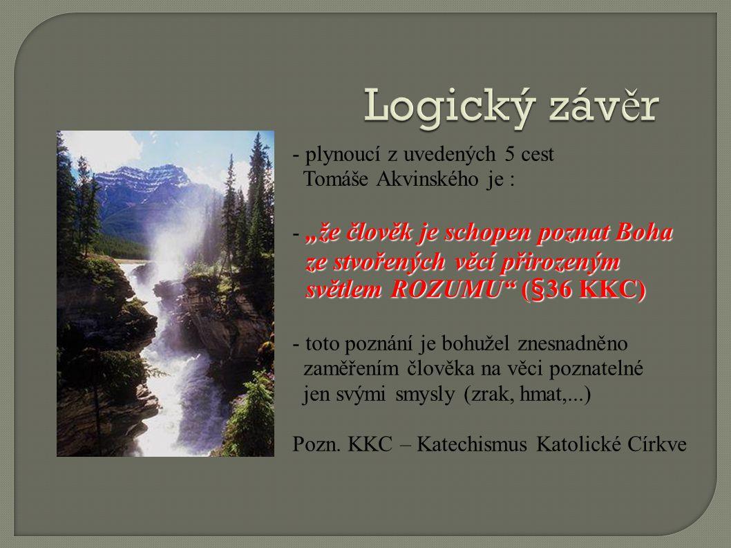 """- plynoucí z uvedených 5 cest Tomáše Akvinského je : """"že člověk je schopen poznat Boha - """"že člověk je schopen poznat Boha ze stvořených věcí přirozeným ze stvořených věcí přirozeným světlem ROZUMU (§36 KKC) světlem ROZUMU (§36 KKC) - toto poznání je bohužel znesnadněno zaměřením člověka na věci poznatelné jen svými smysly (zrak, hmat,...) Pozn."""