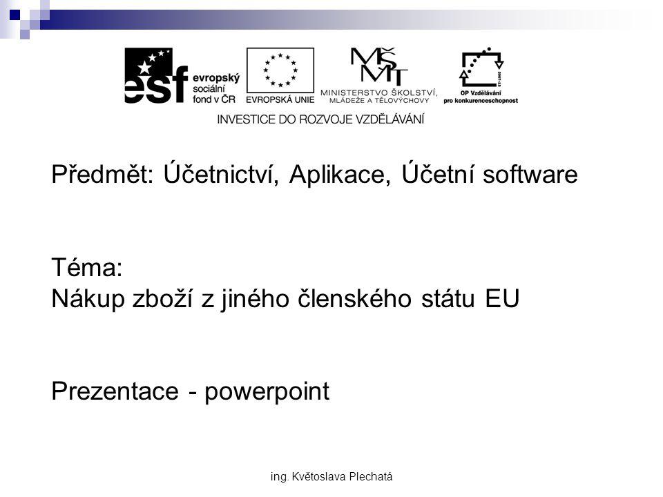 Předmět: Účetnictví, Aplikace, Účetní software Téma: Nákup zboží z jiného členského státu EU Prezentace - powerpoint ing. Květoslava Plechatá