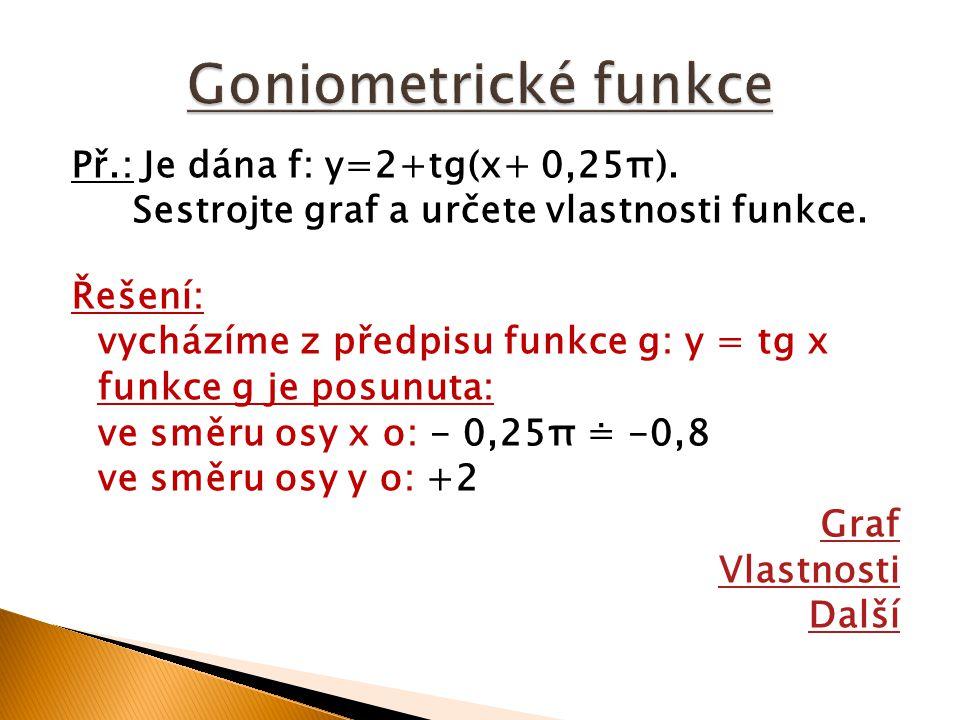 Př.: Je dána f: y=2+tg(x+ 0,25π). Sestrojte graf a určete vlastnosti funkce. Řešení: vycházíme z předpisu funkce g: y = tg x funkce g je posunuta: ve