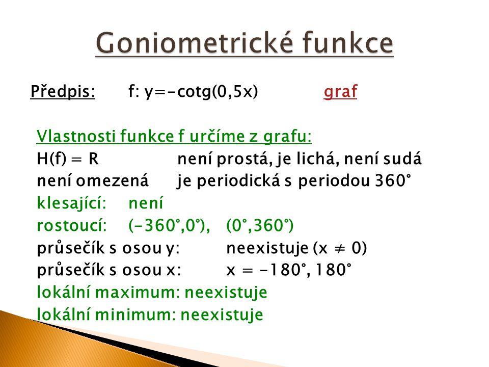 Předpis:f: y=-cotg(0,5x)grafgraf Vlastnosti funkce f určíme z grafu: H(f) = Rnení prostá, je lichá, není sudá není omezenáje periodická s periodou 360