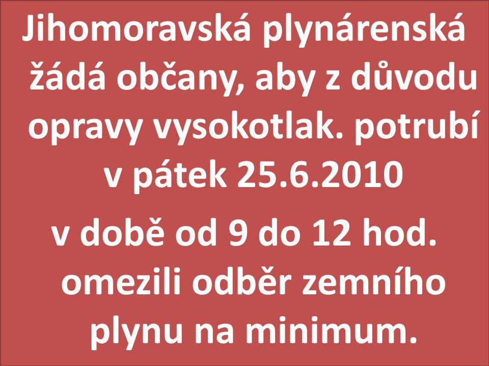 Jihomoravská plynárenská žádá občany, aby z důvodu opravy vysokotlak. potrubí v pátek 25.6.2010 v době od 9 do 12 hod. omezili odběr zemního plynu na