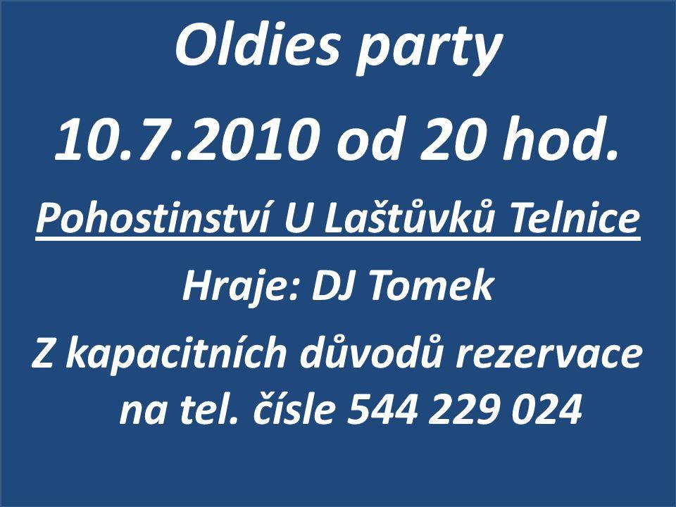Oldies party 10.7.2010 od 20 hod. Pohostinství U Laštůvků Telnice Hraje: DJ Tomek Z kapacitních důvodů rezervace na tel. čísle 544 229 024