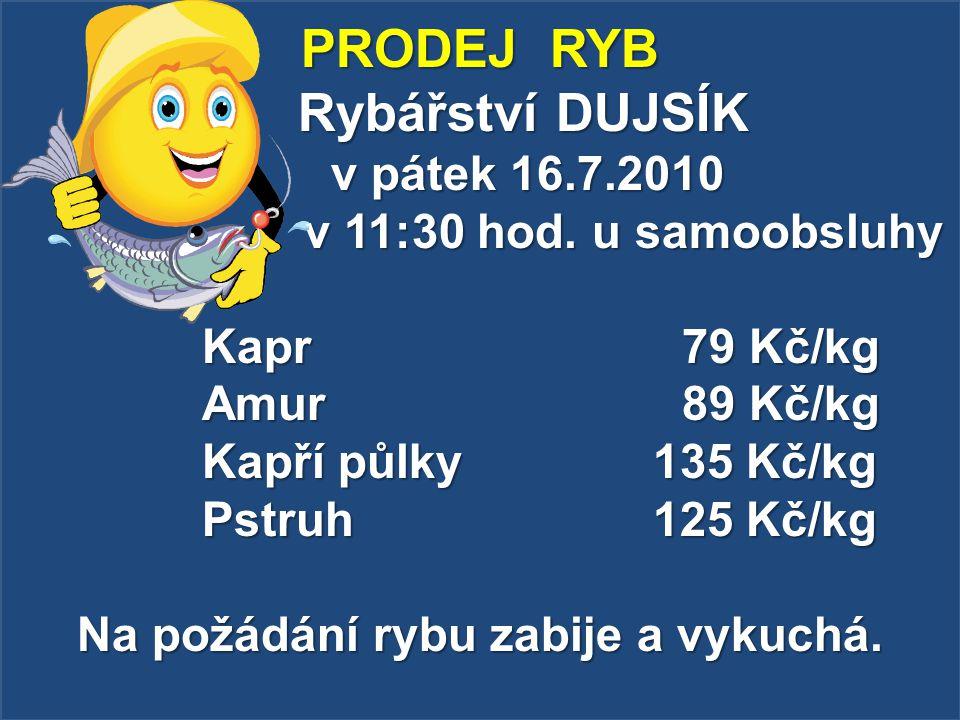 PRODEJ RYB Rybářství DUJSÍK v pátek 16.7.2010 v 11:30 hod. u samoobsluhy Kapr 79 Kč/kg Amur89 Kč/kg Kapří půlky 135 Kč/kg Pstruh 125 Kč/kg Na požádání
