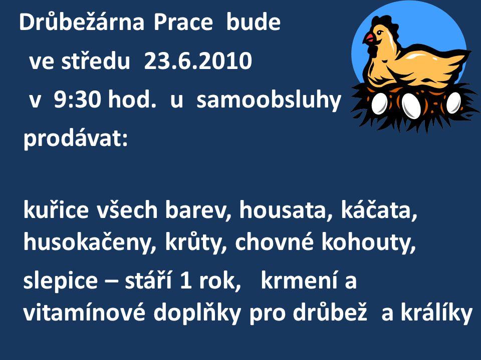 Drůbežárna Prace bude ve středu 23.6.2010 v 9:30 hod. u samoobsluhy prodávat: kuřice všech barev, housata, káčata, husokačeny, krůty, chovné kohouty,