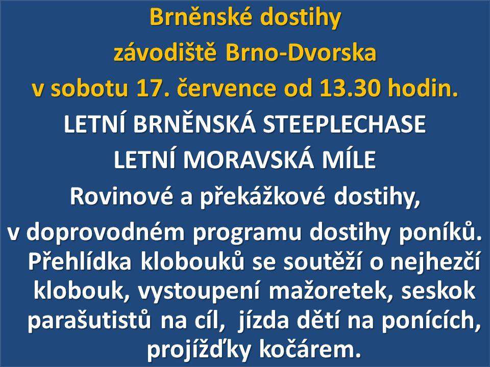Brněnské dostihy závodiště Brno-Dvorska v sobotu 17. července od 13.30 hodin. LETNÍ BRNĚNSKÁ STEEPLECHASE LETNÍ MORAVSKÁ MÍLE Rovinové a překážkové do
