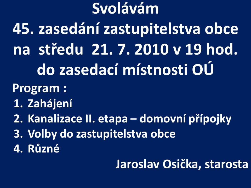 Svolávám 45. zasedání zastupitelstva obce na středu 21. 7. 2010 v 19 hod. do zasedací místnosti OÚ Program : 1.Zahájení 2.Kanalizace II. etapa – domov