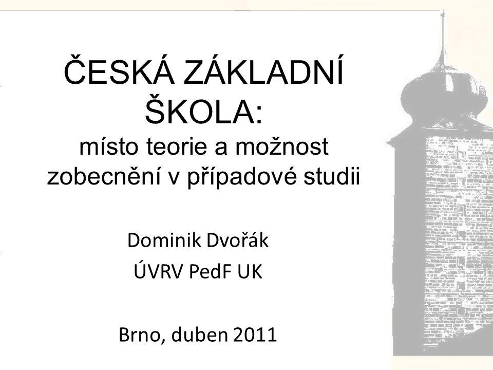 ČESKÁ ZÁKLADNÍ ŠKOLA: místo teorie a možnost zobecnění v případové studii Dominik Dvořák ÚVRV PedF UK Brno, duben 2011