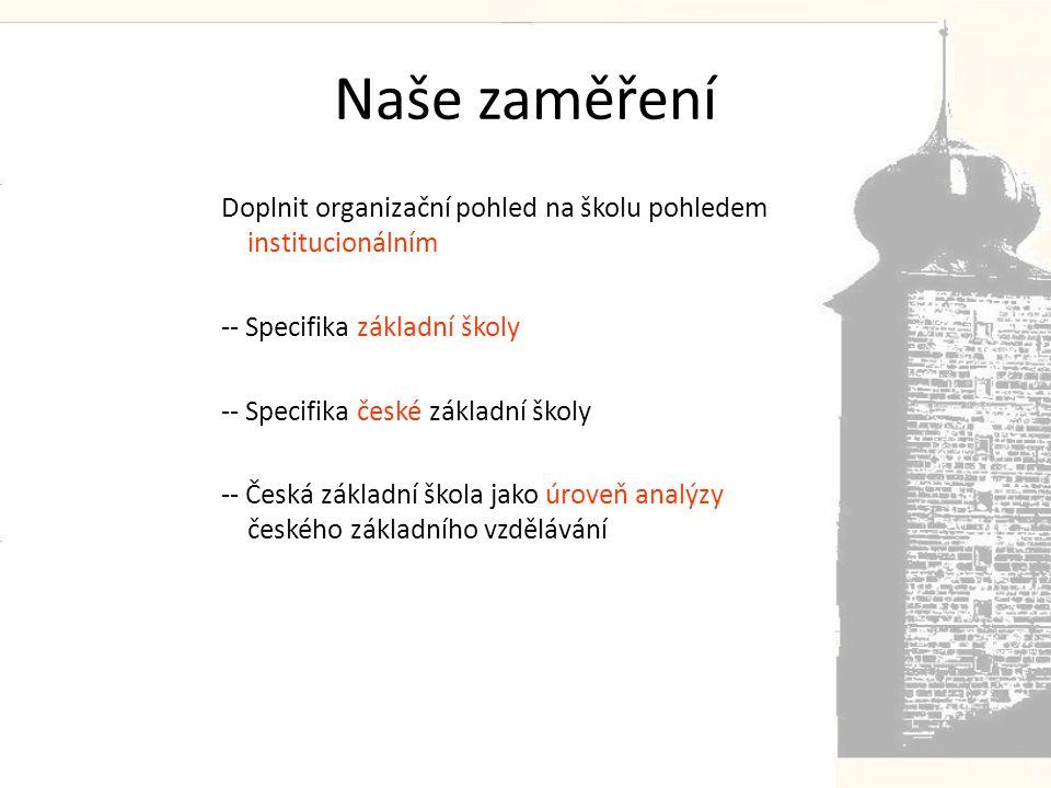 Naše zaměření Doplnit organizační pohled na školu pohledem institucionálním -- Specifika základní školy -- Specifika české základní školy -- Česká základní škola jako úroveň analýzy českého základního vzdělávání