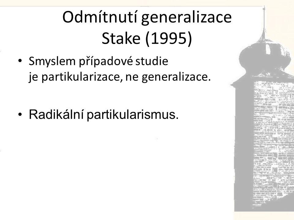 Odmítnutí generalizace Stake (1995) • Smyslem případové studie je partikularizace, ne generalizace.