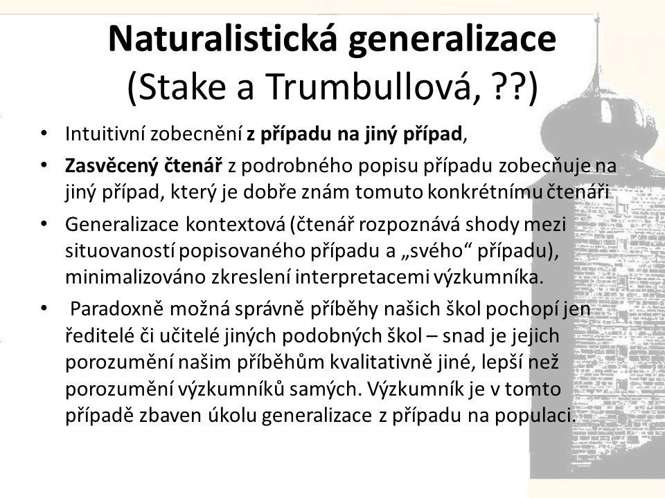 """Naturalistická generalizace (Stake a Trumbullová, ??) • Intuitivní zobecnění z případu na jiný případ, • Zasvěcený čtenář z podrobného popisu případu zobecňuje na jiný případ, který je dobře znám tomuto konkrétnímu čtenáři • Generalizace kontextová (čtenář rozpoznává shody mezi situovaností popisovaného případu a """"svého případu), minimalizováno zkreslení interpretacemi výzkumníka."""