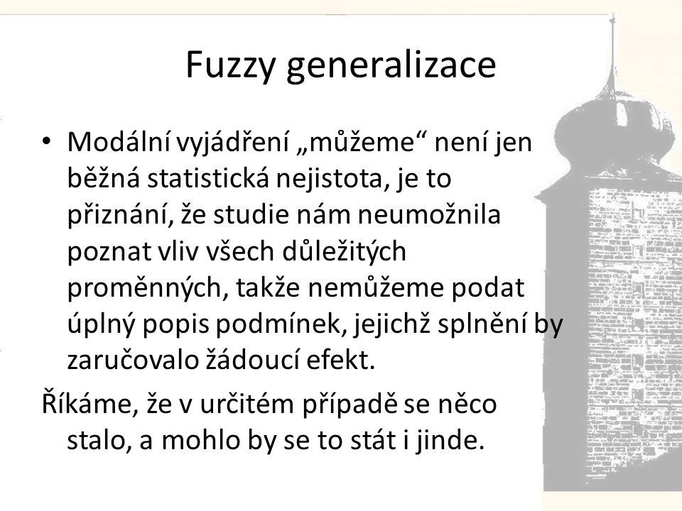 """Fuzzy generalizace • Modální vyjádření """"můžeme není jen běžná statistická nejistota, je to přiznání, že studie nám neumožnila poznat vliv všech důležitých proměnných, takže nemůžeme podat úplný popis podmínek, jejichž splnění by zaručovalo žádoucí efekt."""