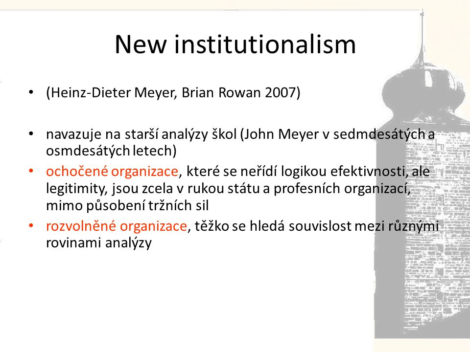 New institutionalism • (Heinz-Dieter Meyer, Brian Rowan 2007) • navazuje na starší analýzy škol (John Meyer v sedmdesátých a osmdesátých letech) • ochočené organizace, které se neřídí logikou efektivnosti, ale legitimity, jsou zcela v rukou státu a profesních organizací, mimo působení tržních sil • rozvolněné organizace, těžko se hledá souvislost mezi různými rovinami analýzy