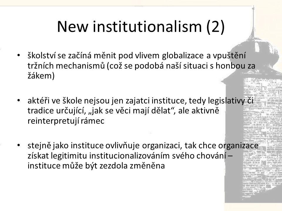 """New institutionalism (2) • školství se začíná měnit pod vlivem globalizace a vpuštění tržních mechanismů (což se podobá naší situaci s honbou za žákem) • aktéři ve škole nejsou jen zajatci instituce, tedy legislativy či tradice určující, """"jak se věci mají dělat , ale aktivně reinterpretují rámec • stejně jako instituce ovlivňuje organizaci, tak chce organizace získat legitimitu institucionalizováním svého chování – instituce může být zezdola změněna"""