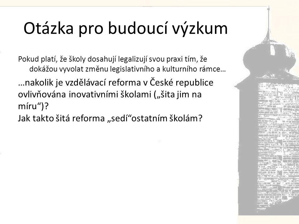 """Otázka pro budoucí výzkum Pokud platí, že školy dosahují legalizují svou praxi tím, že dokážou vyvolat změnu legislativního a kulturního rámce… …nakolik je vzdělávací reforma v České republice ovlivňována inovativními školami (""""šita jim na míru )."""