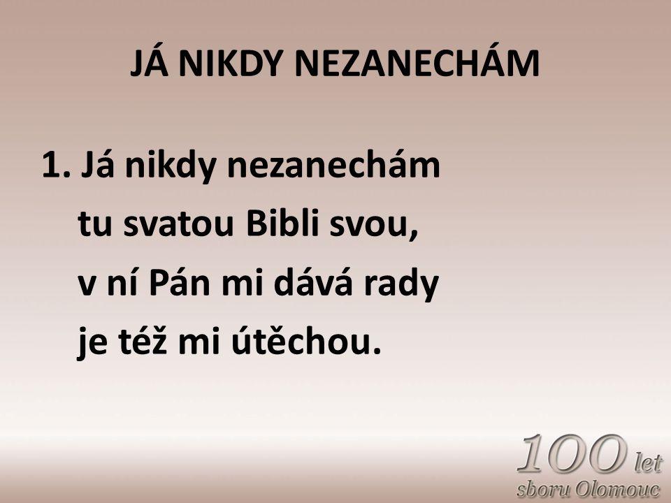 JÁ NIKDY NEZANECHÁM 1. Já nikdy nezanechám tu svatou Bibli svou, v ní Pán mi dává rady je též mi útěchou.
