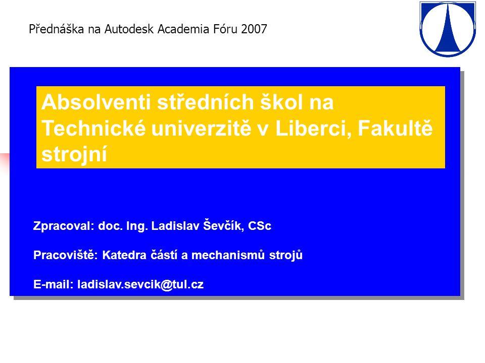 Přednáška na Autodesk Academia Fóru 2007 Absolventi středních škol na Technické univerzitě v Liberci, Fakultě strojní Zpracoval: doc.