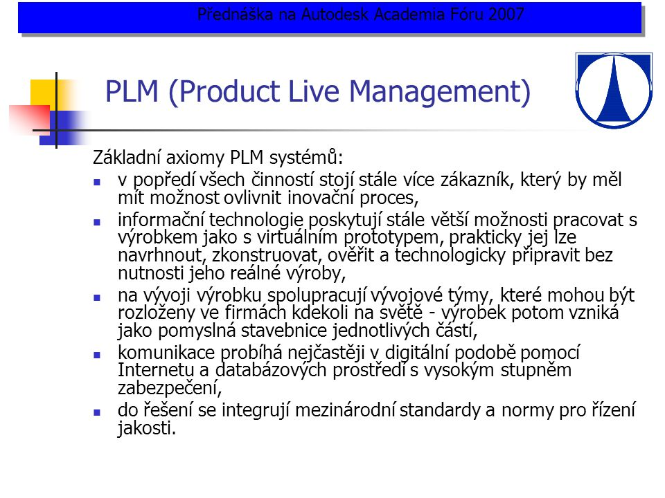 PLM (Product Live Management) Základní axiomy PLM systémů:  v popředí všech činností stojí stále více zákazník, který by měl mít možnost ovlivnit inovační proces,  informační technologie poskytují stále větší možnosti pracovat s výrobkem jako s virtuálním prototypem, prakticky jej lze navrhnout, zkonstruovat, ověřit a technologicky připravit bez nutnosti jeho reálné výroby,  na vývoji výrobku spolupracují vývojové týmy, které mohou být rozloženy ve firmách kdekoli na světě - výrobek potom vzniká jako pomyslná stavebnice jednotlivých částí,  komunikace probíhá nejčastěji v digitální podobě pomocí Internetu a databázových prostředí s vysokým stupněm zabezpečení,  do řešení se integrují mezinárodní standardy a normy pro řízení jakosti.