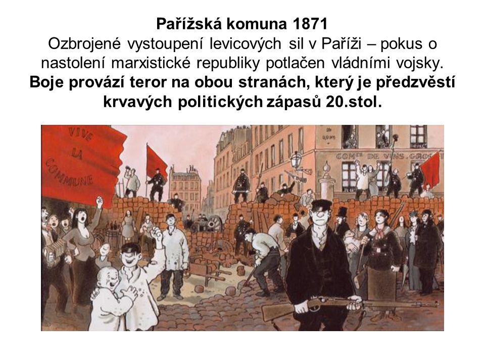 Pařížská komuna 1871 Ozbrojené vystoupení levicových sil v Paříži – pokus o nastolení marxistické republiky potlačen vládními vojsky.