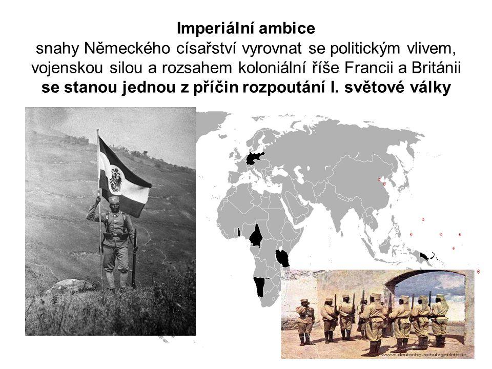 Imperiální ambice snahy Německého císařství vyrovnat se politickým vlivem, vojenskou silou a rozsahem koloniální říše Francii a Británii se stanou jednou z příčin rozpoutání I.