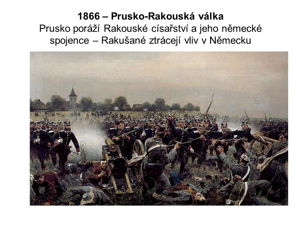 1866 – Prusko-Rakouská válka Prusko poráží Rakouské císařství a jeho německé spojence – Rakušané ztrácejí vliv v Německu