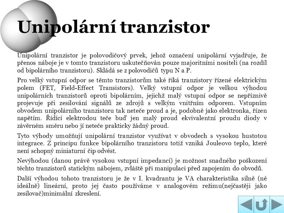 Unipolární tranzistor je polovodičový prvek, jehož označení unipolární vyjadřuje, že přenos náboje je v tomto tranzistoru uskutečňován pouze majoritní