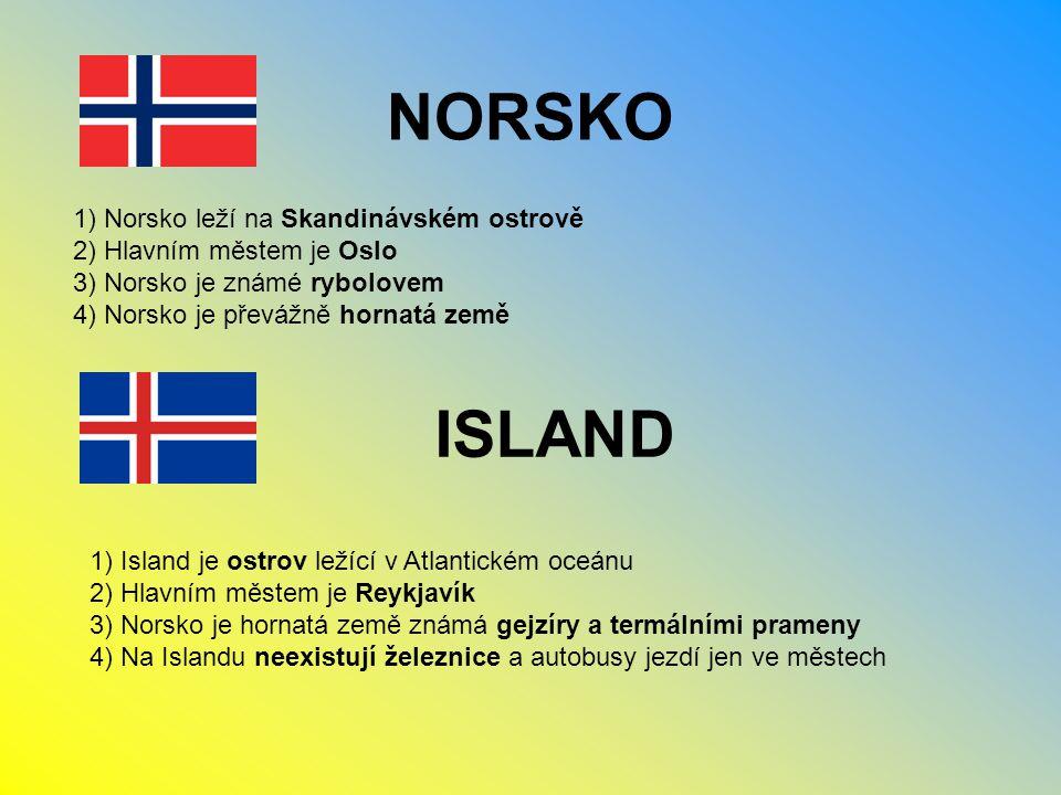 NORSKO 1) Norsko leží na Skandinávském ostrově 2) Hlavním městem je Oslo 3) Norsko je známé rybolovem 4) Norsko je převážně hornatá země ISLAND 1) Island je ostrov ležící v Atlantickém oceánu 2) Hlavním městem je Reykjavík 3) Norsko je hornatá země známá gejzíry a termálními prameny 4) Na Islandu neexistují železnice a autobusy jezdí jen ve městech