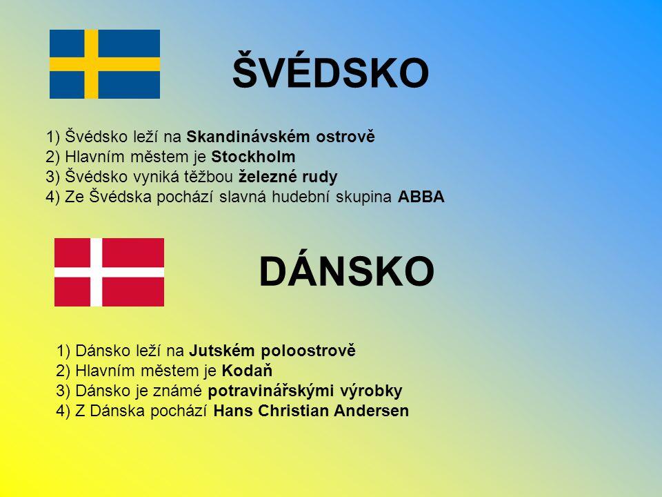 ŠVÉDSKO 1) Švédsko leží na Skandinávském ostrově 2) Hlavním městem je Stockholm 3) Švédsko vyniká těžbou železné rudy 4) Ze Švédska pochází slavná hudební skupina ABBA DÁNSKO 1) Dánsko leží na Jutském poloostrově 2) Hlavním městem je Kodaň 3) Dánsko je známé potravinářskými výrobky 4) Z Dánska pochází Hans Christian Andersen