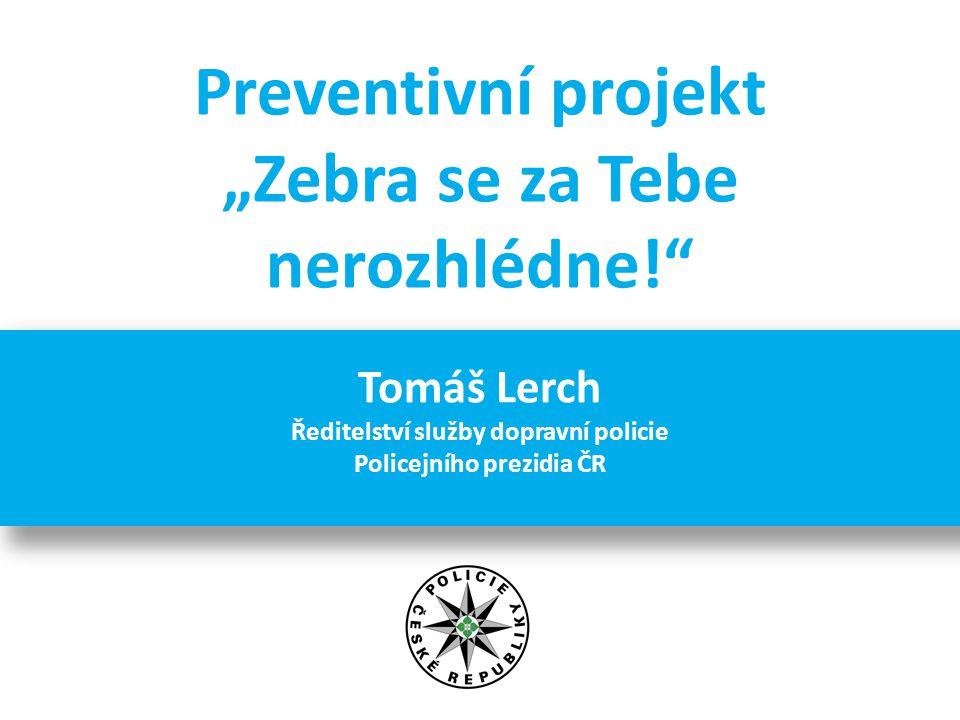 """Preventivní projekt """"Zebra se za Tebe nerozhlédne!"""" Tomáš Lerch Ředitelství služby dopravní policie Policejního prezidia ČR"""