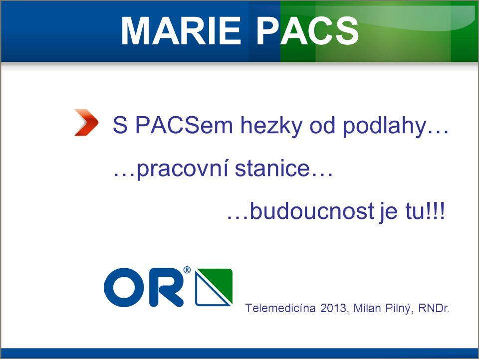 MARIE PACS S PACSem hezky od podlahy… …pracovní stanice… – …budoucnost je tu!!! Telemedicína 2013, Milan Pilný, RNDr.