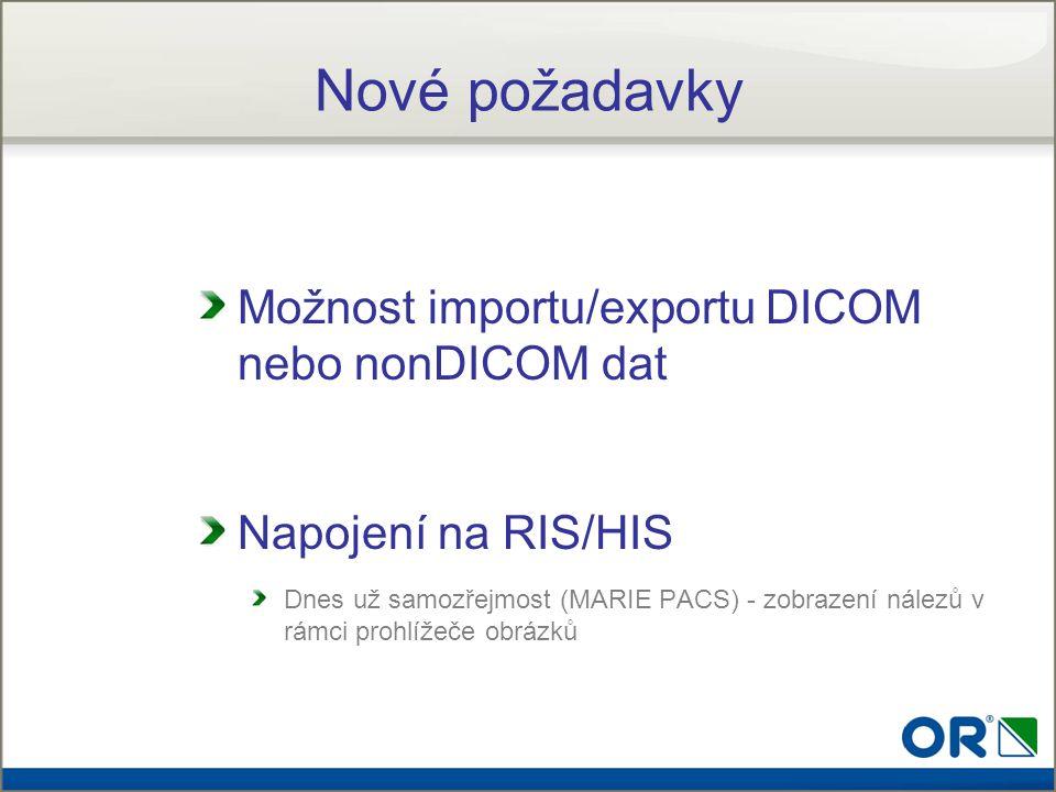 Nové požadavky Možnost importu/exportu DICOM nebo nonDICOM dat Napojení na RIS/HIS Dnes už samozřejmost (MARIE PACS) - zobrazení nálezů v rámci prohlí