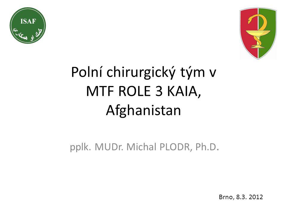 Polní chirurgický tým v MTF ROLE 3 KAIA, Afghanistan pplk. MUDr. Michal PLODR, Ph.D. Brno, 8.3. 2012