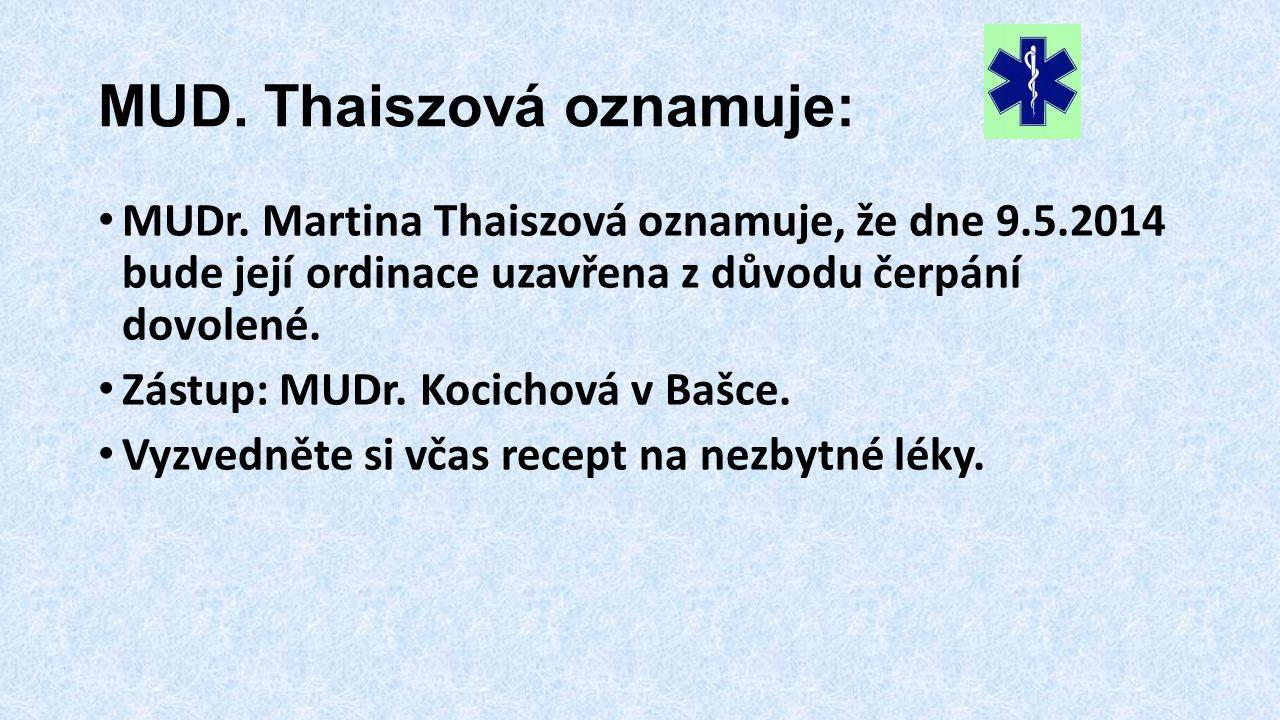 MUD. Thaiszová oznamuje: • MUDr. Martina Thaiszová oznamuje, že dne 9.5.2014 bude její ordinace uzavřena z důvodu čerpání dovolené. • Zástup: MUDr. Ko