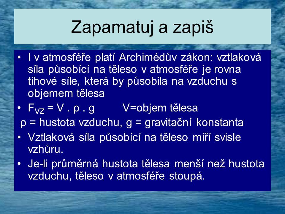 Zapamatuj a zapiš •I v atmosféře platí Archimédův zákon: vztlaková síla působící na těleso v atmosféře je rovna tíhové síle, která by působila na vzduchu s objemem tělesa •F VZ = V.
