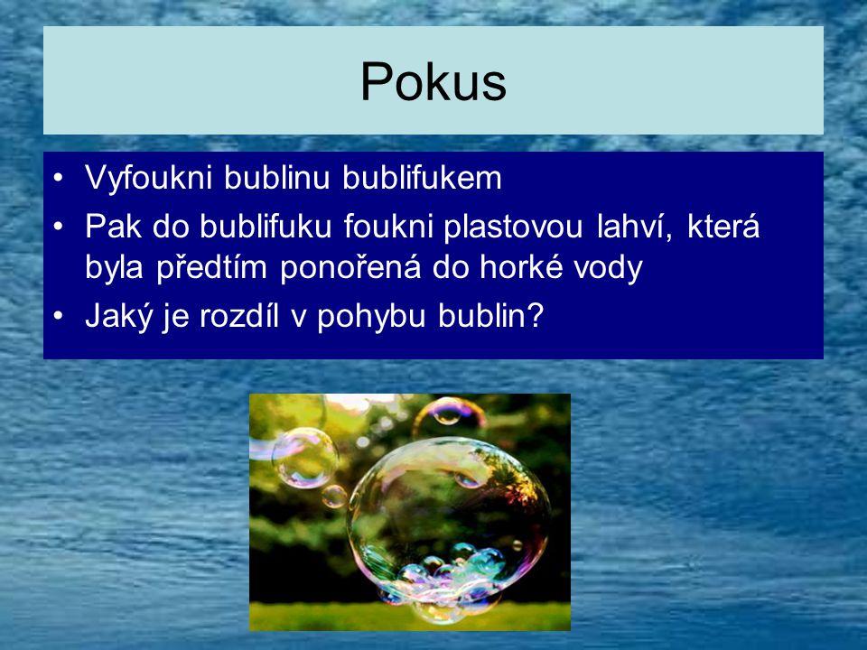 Pokus •V•Vyfoukni bublinu bublifukem •P•Pak do bublifuku foukni plastovou lahví, která byla předtím ponořená do horké vody •J•Jaký je rozdíl v pohybu bublin?