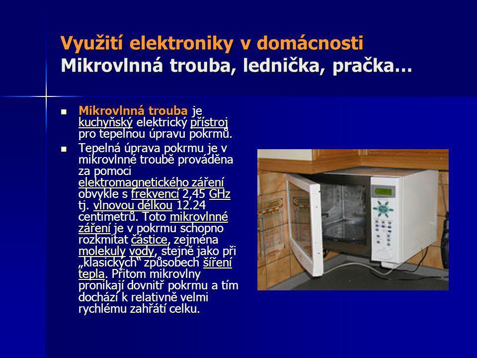 Využití elektroniky v domácnosti Mikrovlnná trouba, lednička, pračka…  Mikrovlnná trouba je kuchyňský elektrický přístroj pro tepelnou úpravu pokrmů.