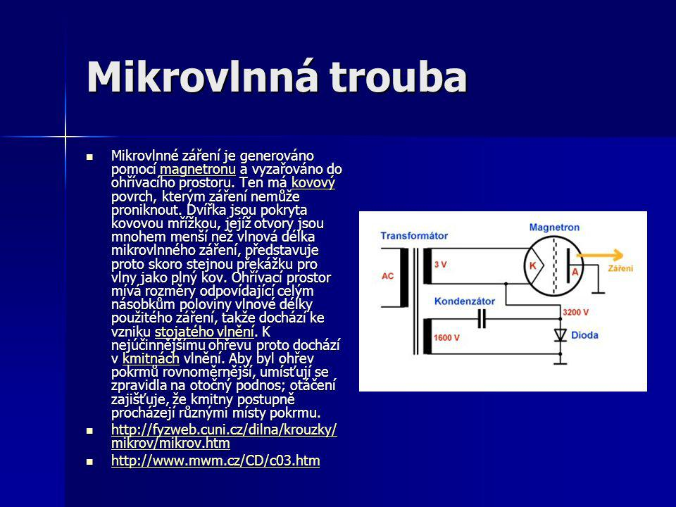 Mikrovlnná trouba  Mikrovlnné záření je generováno pomocí magnetronu a vyzařováno do ohřívacího prostoru. Ten má kovový povrch, kterým záření nemůže