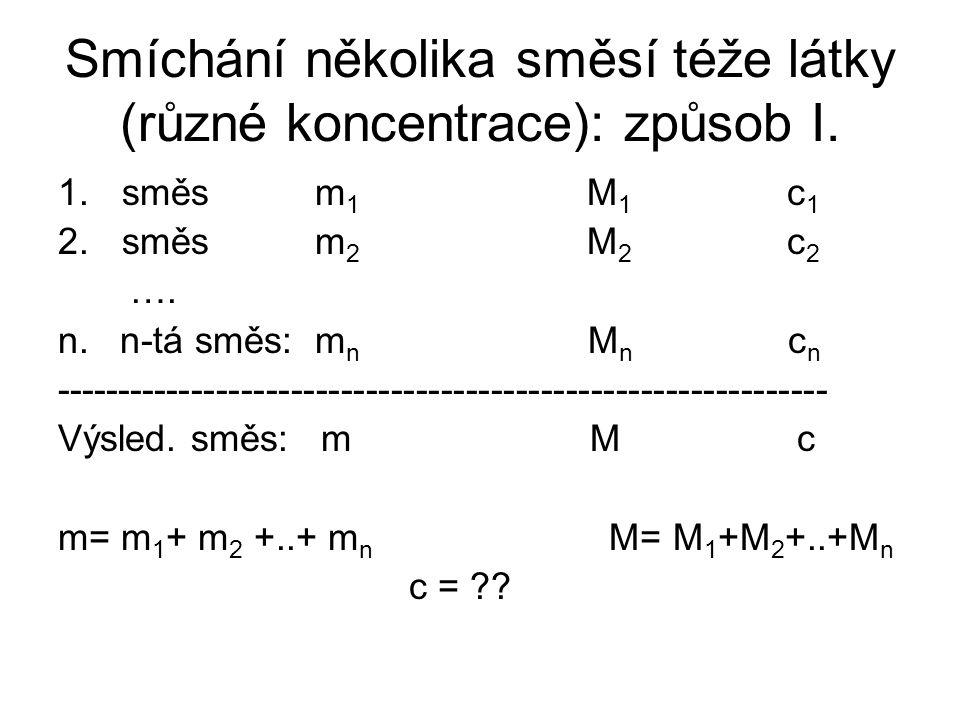 Smíchání několika směsí téže látky (různé koncentrace): způsob I. 1.směs m 1 M 1 c 1 2.směs m 2 M 2 c 2 …. n. n-tá směs: m n M n c n -----------------
