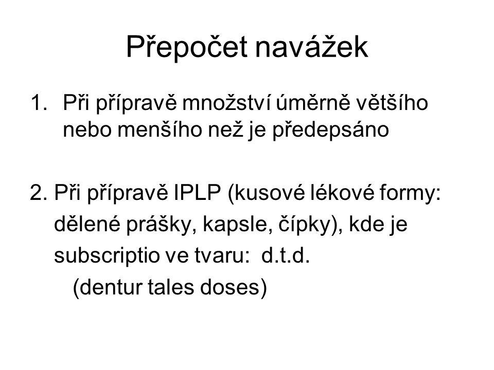 Přepočet navážek 1.Při přípravě množství úměrně většího nebo menšího než je předepsáno 2. Při přípravě IPLP (kusové lékové formy: dělené prášky, kapsl