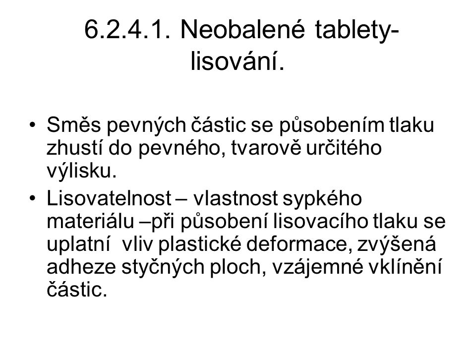 6.2.4.1. Neobalené tablety- lisování. •Směs pevných částic se působením tlaku zhustí do pevného, tvarově určitého výlisku. •Lisovatelnost – vlastnost