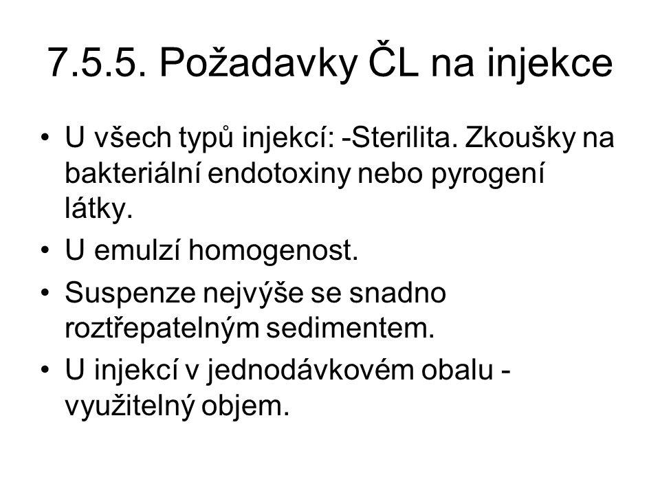 7.5.5. Požadavky ČL na injekce •U všech typů injekcí: -Sterilita. Zkoušky na bakteriální endotoxiny nebo pyrogení látky. •U emulzí homogenost. •Suspen