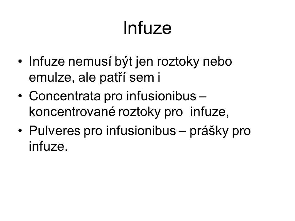 Infuze •Infuze nemusí být jen roztoky nebo emulze, ale patří sem i •Concentrata pro infusionibus – koncentrované roztoky pro infuze, •Pulveres pro infusionibus – prášky pro infuze.